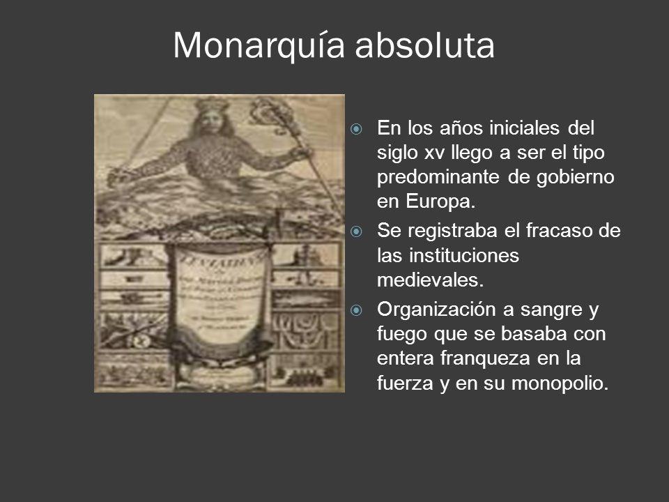 Monarquía absoluta En los años iniciales del siglo xv llego a ser el tipo predominante de gobierno en Europa.