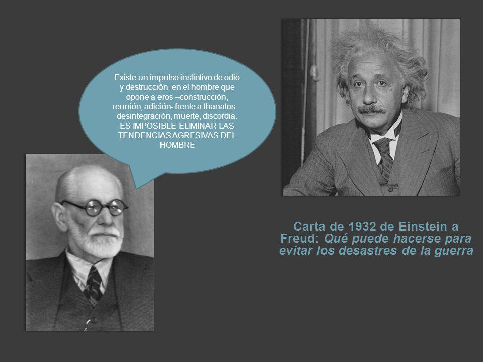 Carta de 1932 de Einstein a Freud: Qué puede hacerse para evitar los desastres de la guerra Existe un impulso instintivo de odio y destrucción en el hombre que opone a eros –construcción, reunión, adición- frente a thanatos – desintegración, muerte, discordia.