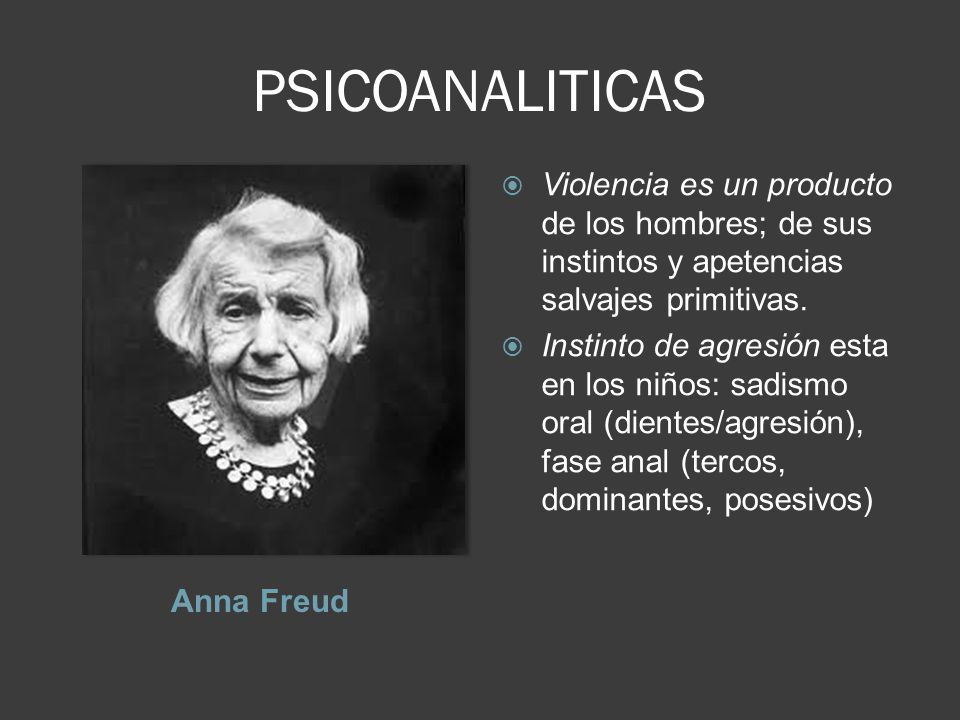 PSICOANALITICAS Anna Freud Violencia es un producto de los hombres; de sus instintos y apetencias salvajes primitivas.
