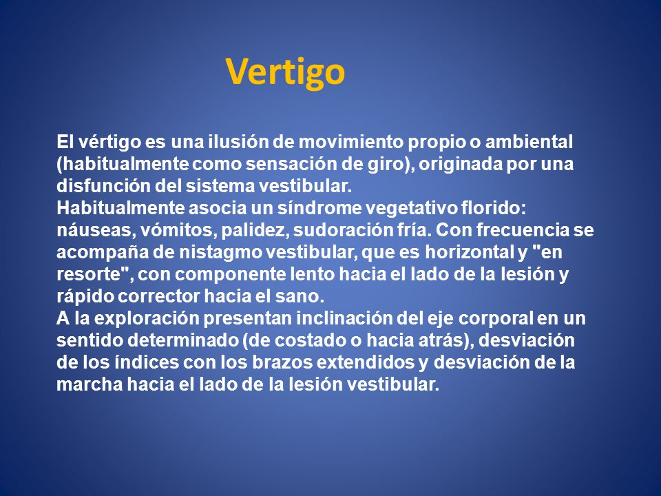 Vertigo El vértigo es una ilusión de movimiento propio o ambiental (habitualmente como sensación de giro), originada por una disfunción del sistema ve