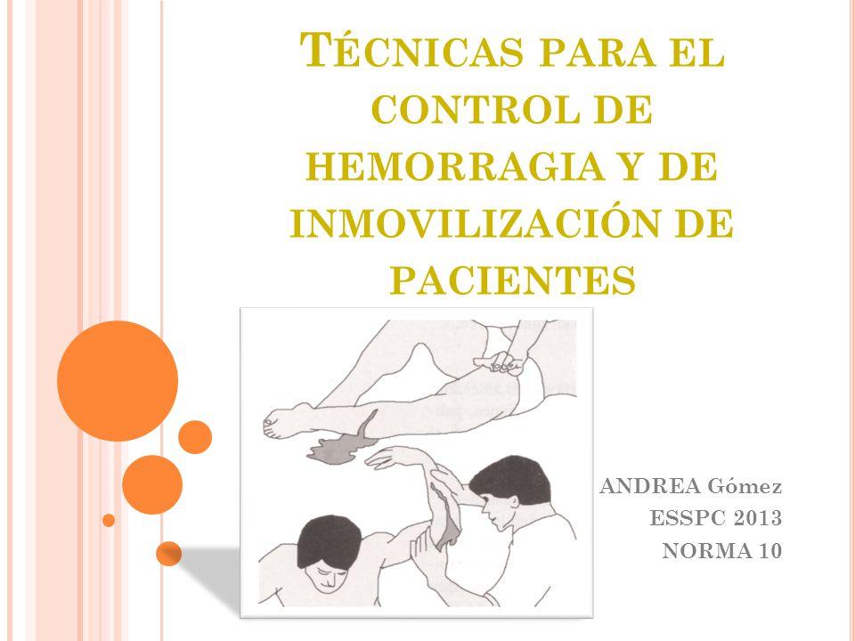 T ÉCNICAS PARA EL CONTROL DE HEMORRAGIA Y DE INMOVILIZACIÓN DE PACIENTES ANDREA Gómez ESSPC 2013 NORMA 10