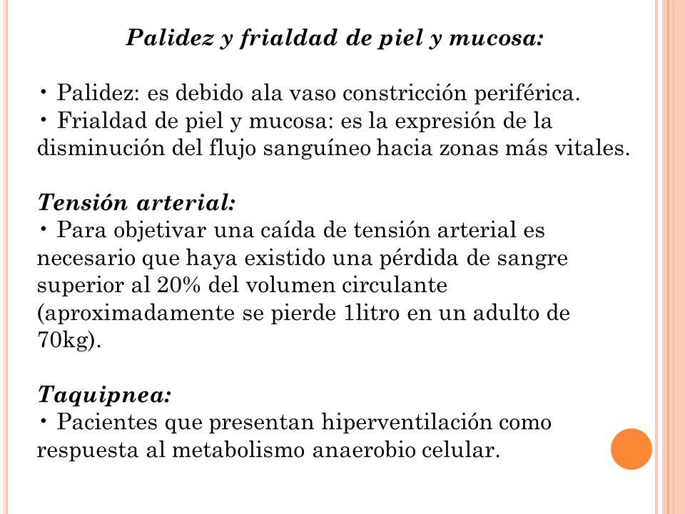 Palidez y frialdad de piel y mucosa: Palidez: es debido ala vaso constricción periférica. Frialdad de piel y mucosa: es la expresión de la disminución
