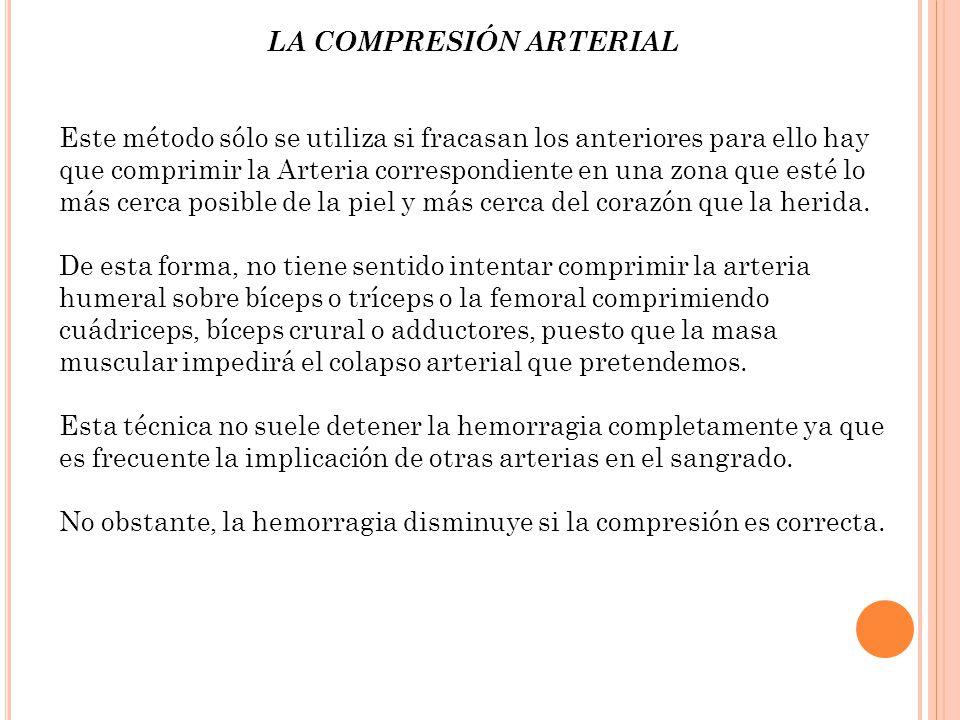 LA COMPRESIÓN ARTERIAL Este método sólo se utiliza si fracasan los anteriores para ello hay que comprimir la Arteria correspondiente en una zona que e