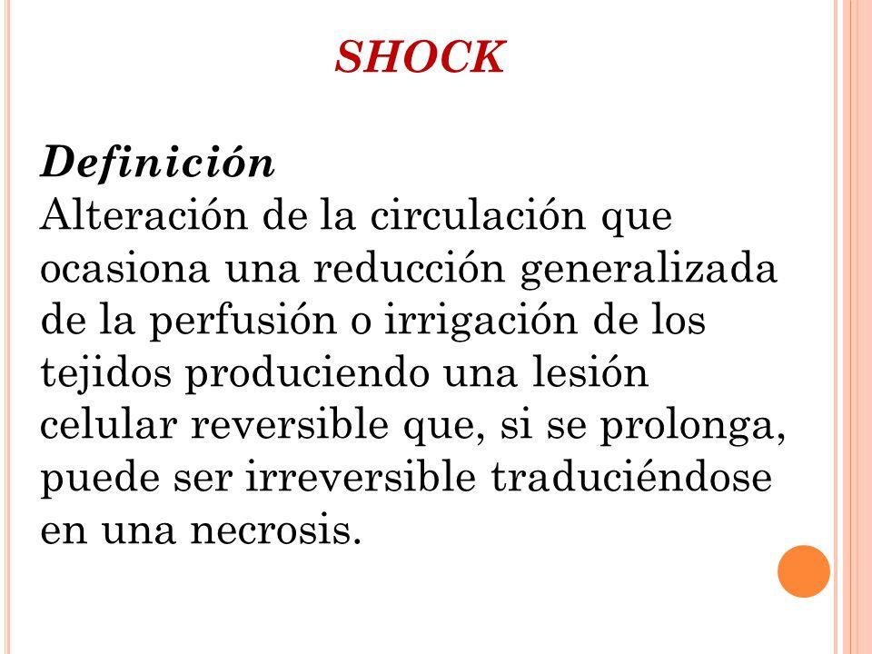 SHOCK Definición Alteración de la circulación que ocasiona una reducción generalizada de la perfusión o irrigación de los tejidos produciendo una lesi