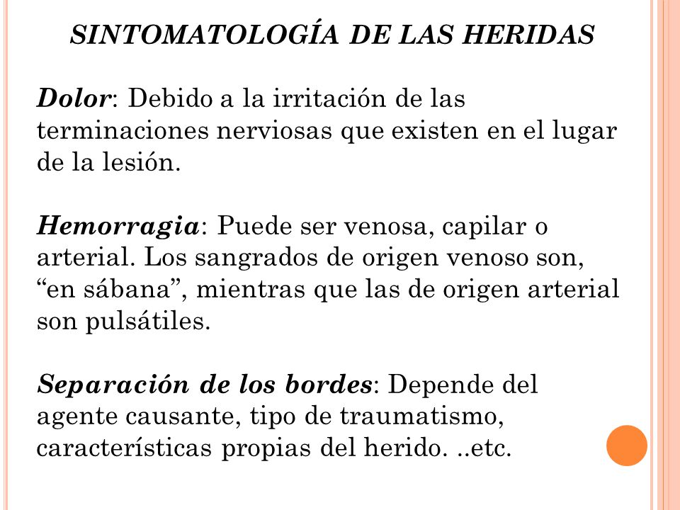 SINTOMATOLOGÍA DE LAS HERIDAS Dolor : Debido a la irritación de las terminaciones nerviosas que existen en el lugar de la lesión. Hemorragia : Puede s