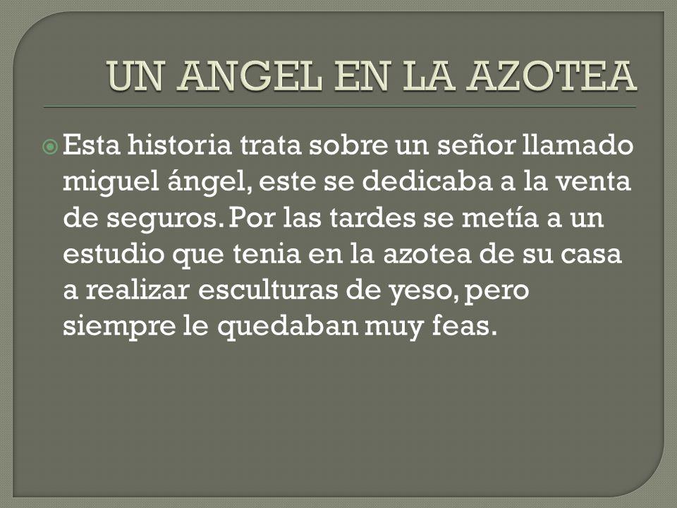 Esta historia trata sobre un señor llamado miguel ángel, este se dedicaba a la venta de seguros. Por las tardes se metía a un estudio que tenia en la