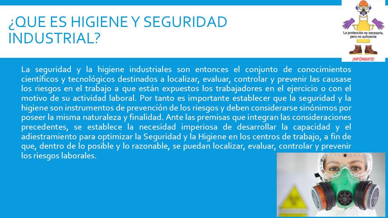La seguridad y la higiene industriales son entonces el conjunto de conocimientos científicos y tecnológicos destinados a localizar, evaluar, controlar