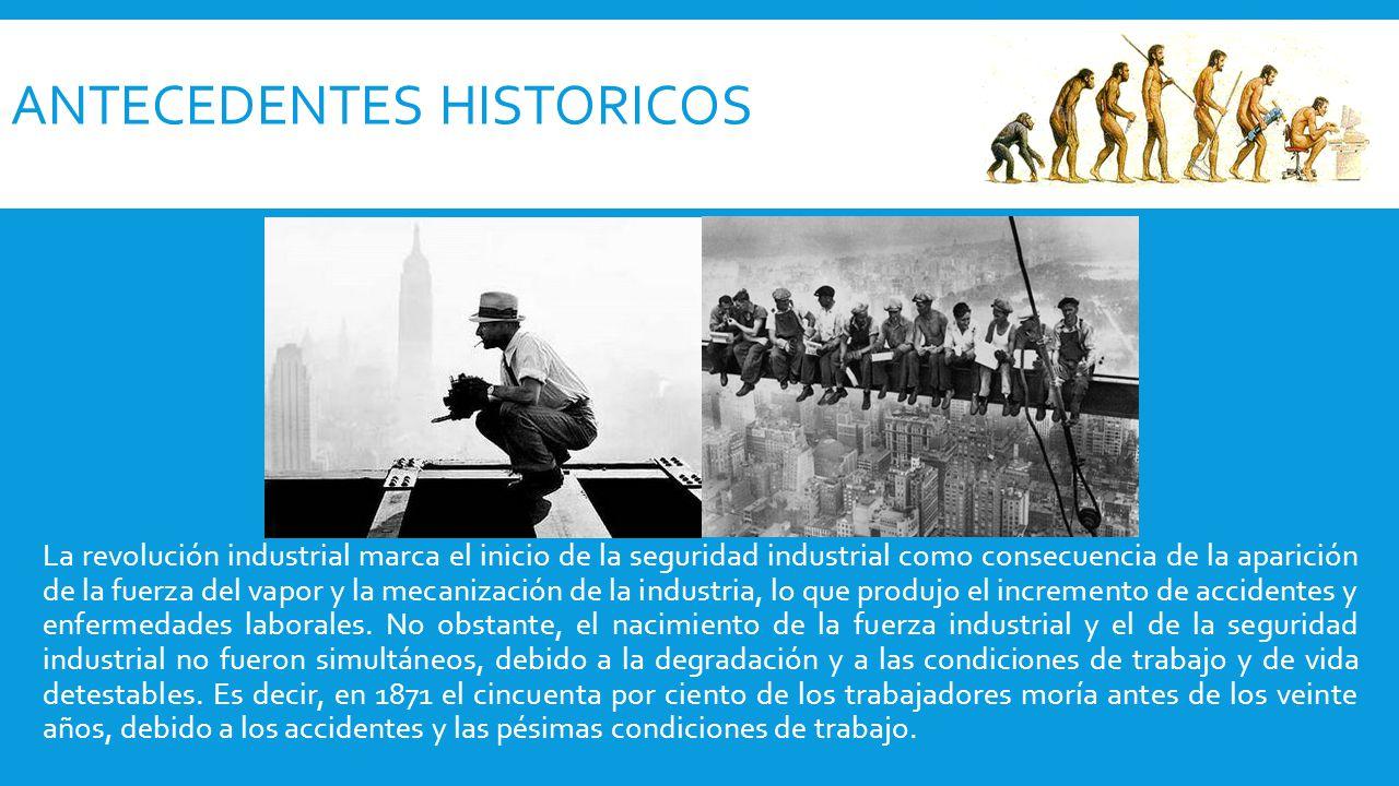 La revolución industrial marca el inicio de la seguridad industrial como consecuencia de la aparición de la fuerza del vapor y la mecanización de la industria, lo que produjo el incremento de accidentes y enfermedades laborales.