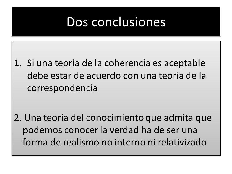 Dos conclusiones 1.Si una teoría de la coherencia es aceptable debe estar de acuerdo con una teoría de la correspondencia 2. Una teoría del conocimien