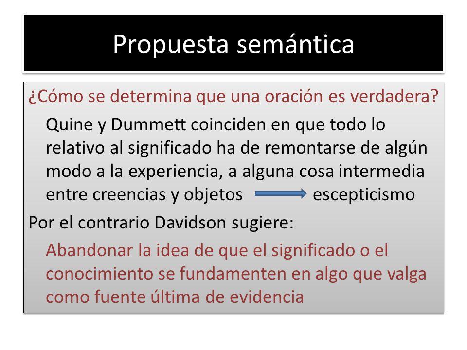 Propuesta semántica ¿Cómo se determina que una oración es verdadera? Quine y Dummett coinciden en que todo lo relativo al significado ha de remontarse