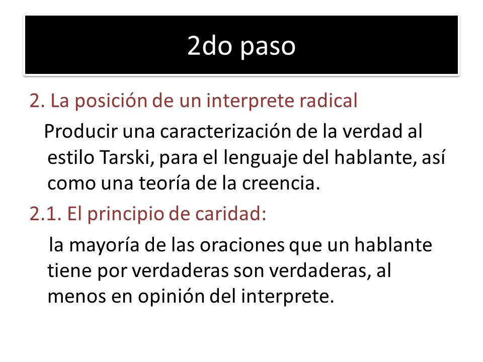 2do paso 2. La posición de un interprete radical Producir una caracterización de la verdad al estilo Tarski, para el lenguaje del hablante, así como u