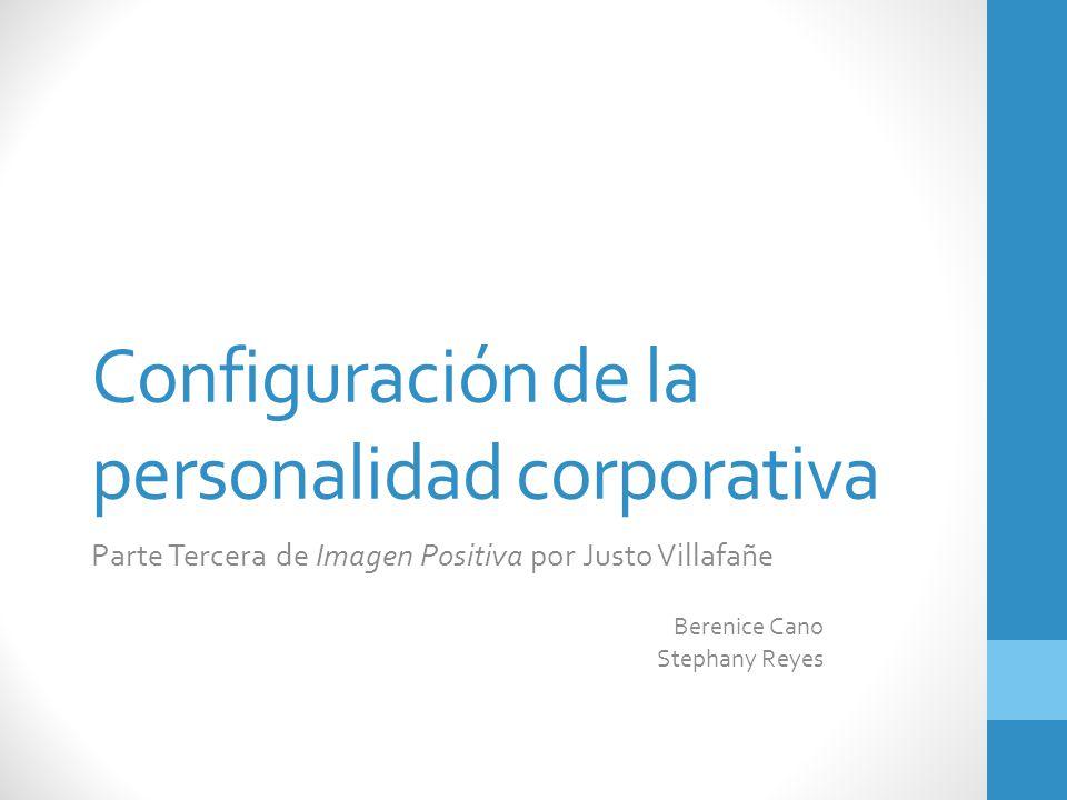 Configuración de la personalidad corporativa Parte Tercera de Imagen Positiva por Justo Villafañe Berenice Cano Stephany Reyes