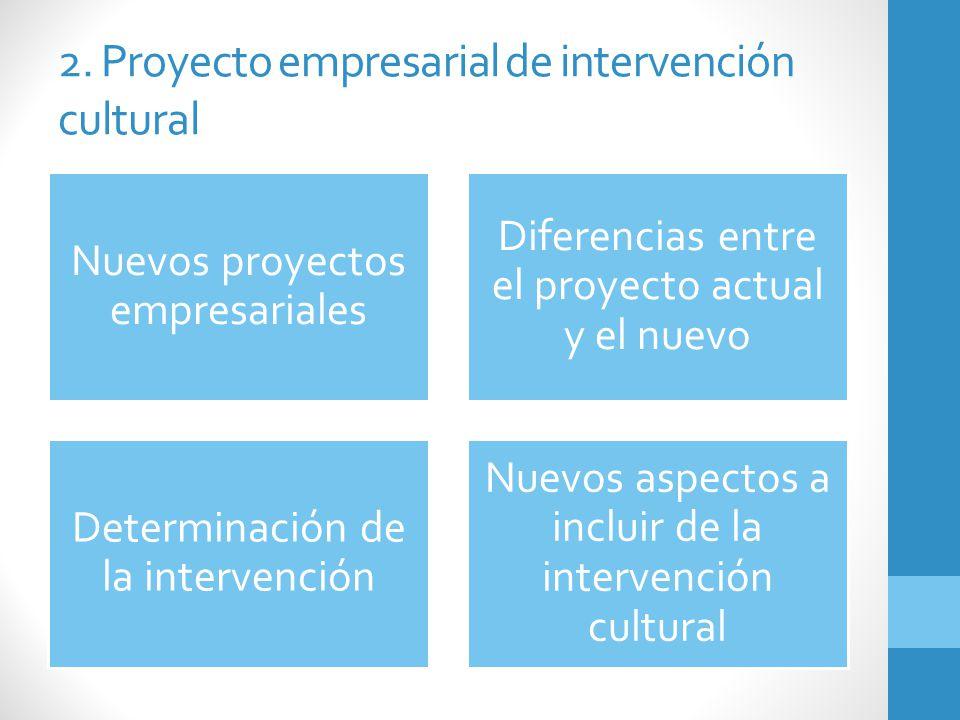 2. Proyecto empresarial de intervención cultural Nuevos proyectos empresariales Diferencias entre el proyecto actual y el nuevo Determinación de la in