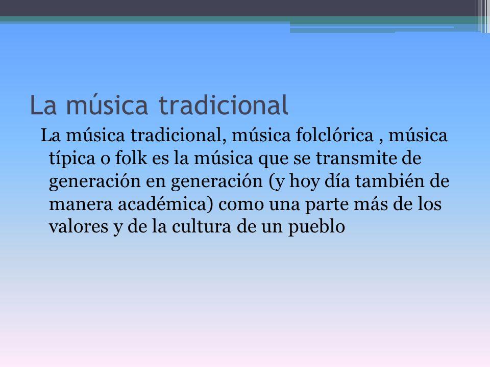 La música tradicional La música tradicional, música folclórica, música típica o folk es la música que se transmite de generación en generación (y hoy