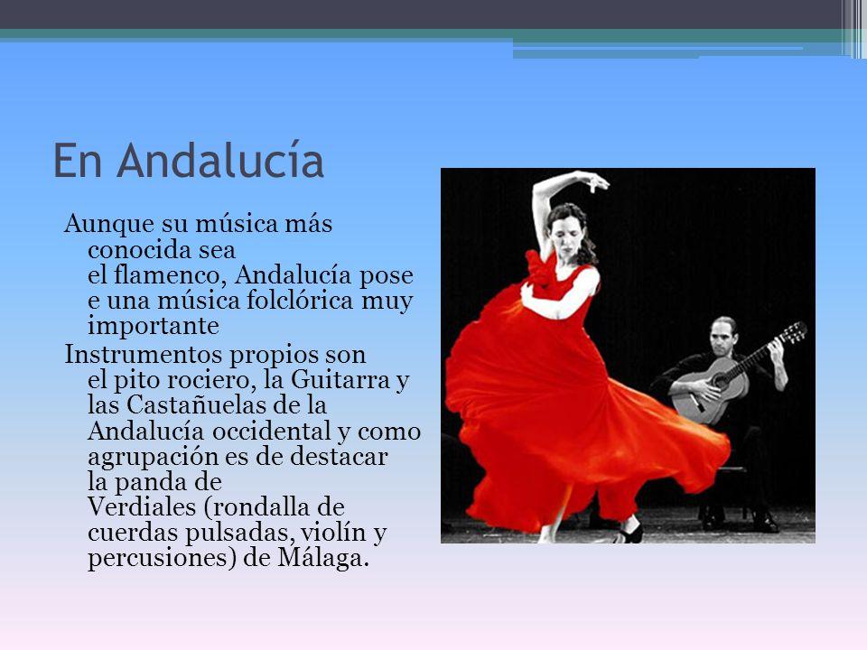En Andalucía Aunque su música más conocida sea el flamenco, Andalucía pose e una música folclórica muy importante Instrumentos propios son el pito roc