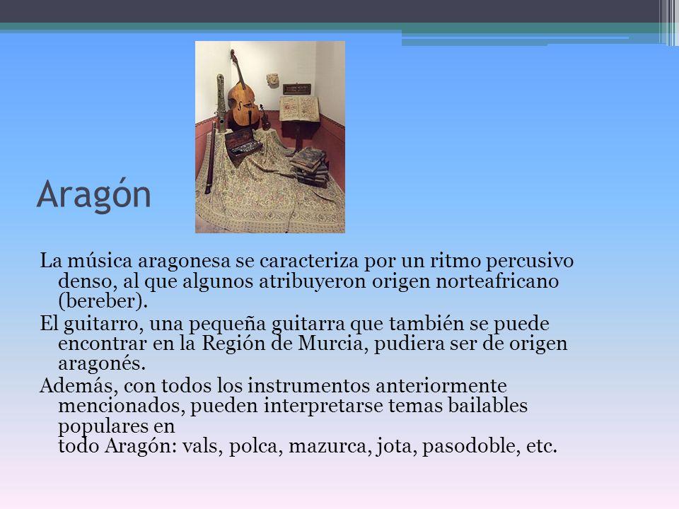 Aragón La música aragonesa se caracteriza por un ritmo percusivo denso, al que algunos atribuyeron origen norteafricano (bereber). El guitarro, una pe
