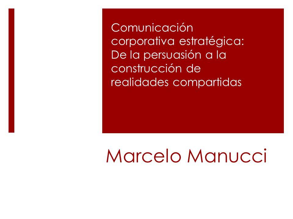 Marcelo Manucci Comunicación corporativa estratégica: De la persuasión a la construcción de realidades compartidas
