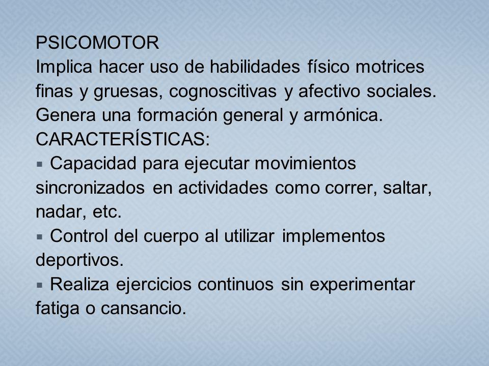 PSICOMOTOR Implica hacer uso de habilidades físico motrices finas y gruesas, cognoscitivas y afectivo sociales. Genera una formación general y armónic