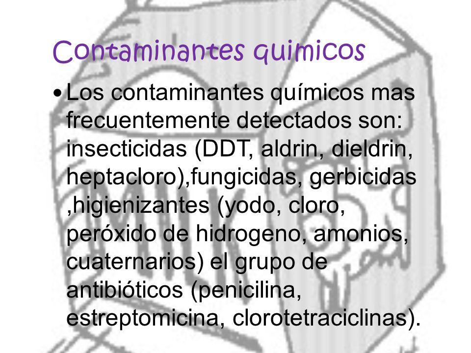 Contaminantes quimicos Los contaminantes químicos mas frecuentemente detectados son: insecticidas (DDT, aldrin, dieldrin, heptacloro),fungicidas, gerbicidas,higienizantes (yodo, cloro, peróxido de hidrogeno, amonios, cuaternarios) el grupo de antibióticos (penicilina, estreptomicina, clorotetraciclinas).