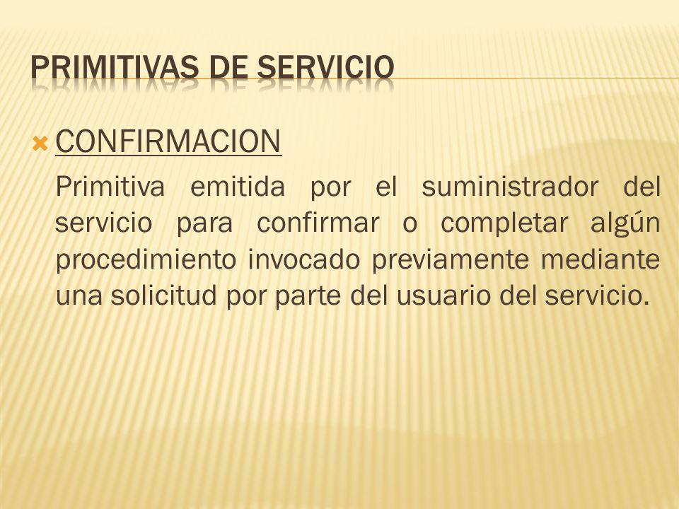 CONFIRMACION Primitiva emitida por el suministrador del servicio para confirmar o completar algún procedimiento invocado previamente mediante una solicitud por parte del usuario del servicio.