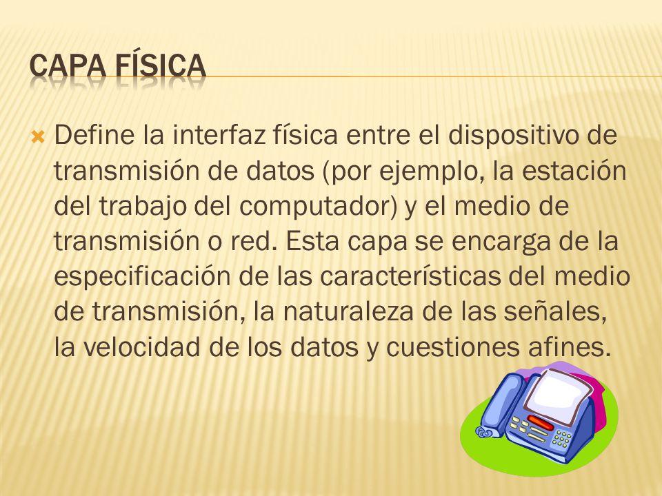 Define la interfaz física entre el dispositivo de transmisión de datos (por ejemplo, la estación del trabajo del computador) y el medio de transmisión o red.