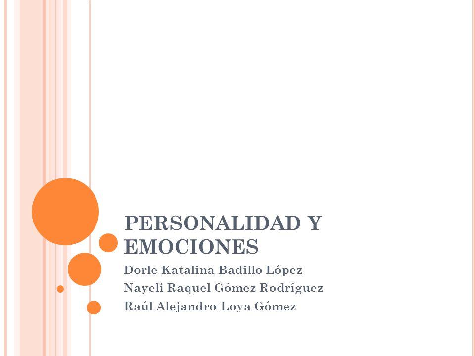 PERSONALIDAD Y EMOCIONES Dorle Katalina Badillo López Nayeli Raquel Gómez Rodríguez Raúl Alejandro Loya Gómez