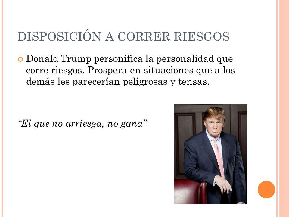 DISPOSICIÓN A CORRER RIESGOS Donald Trump personifica la personalidad que corre riesgos. Prospera en situaciones que a los demás les parecerían peligr