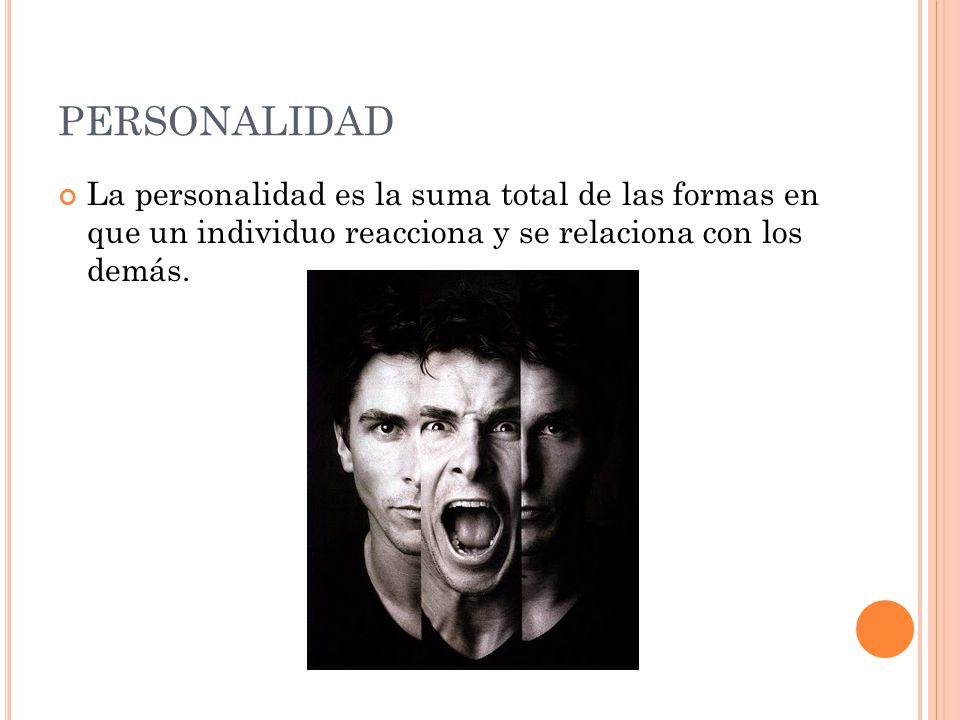 PERSONALIDAD La personalidad es la suma total de las formas en que un individuo reacciona y se relaciona con los demás.