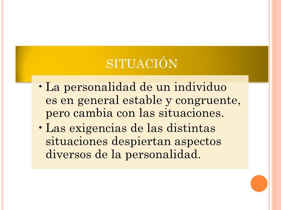 SITUACIÓN La personalidad de un individuo es en general estable y congruente, pero cambia con las situaciones. Las exigencias de las distintas situaci