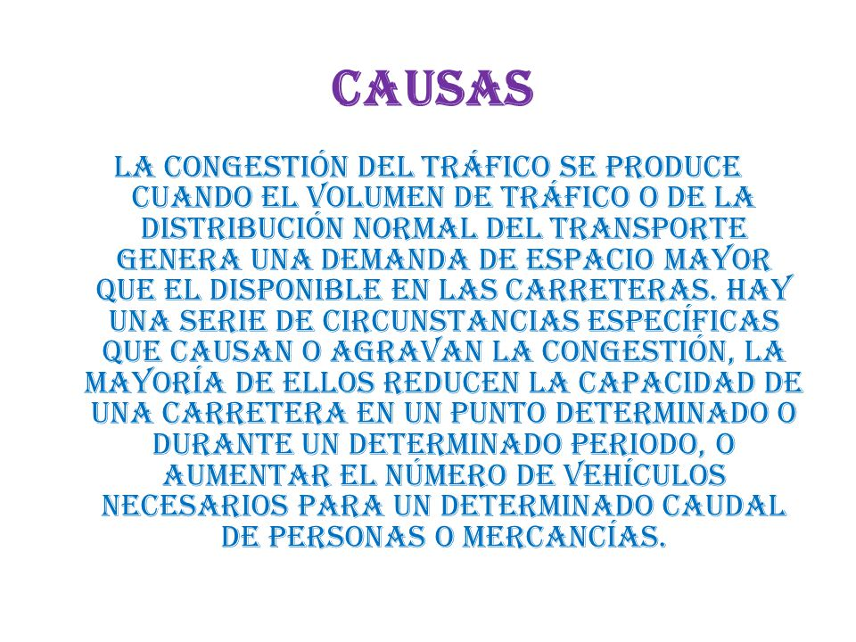Causas La congestión del tráfico se produce cuando el volumen de tráfico o de la distribución normal del transporte genera una demanda de espacio mayor que el disponible en las carreteras.