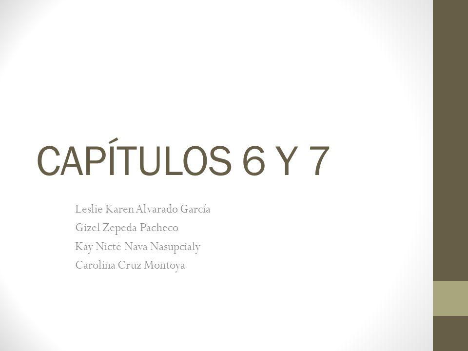 CAPÍTULOS 6 Y 7 Leslie Karen Alvarado García Gizel Zepeda Pacheco Kay Nicté Nava Nasupcialy Carolina Cruz Montoya