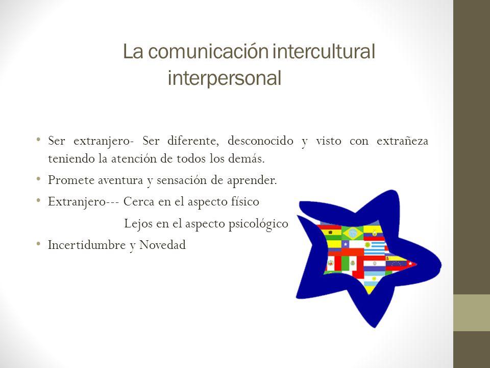 La comunicación intercultural interpersonal Ser extranjero- Ser diferente, desconocido y visto con extrañeza teniendo la atención de todos los demás.