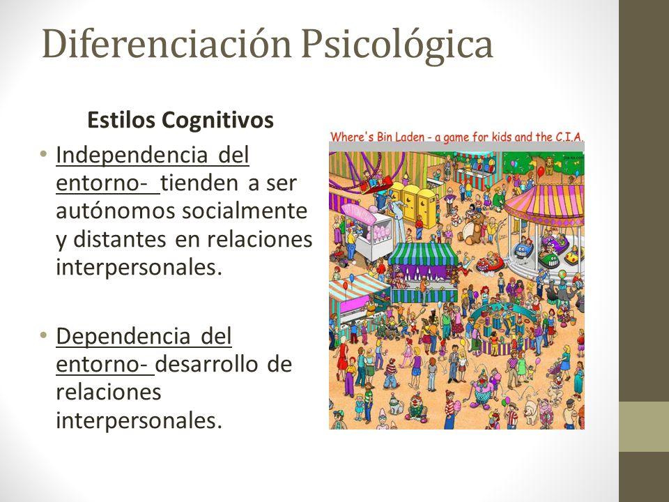 Diferenciación Psicológica Estilos Cognitivos Independencia del entorno- tienden a ser autónomos socialmente y distantes en relaciones interpersonales