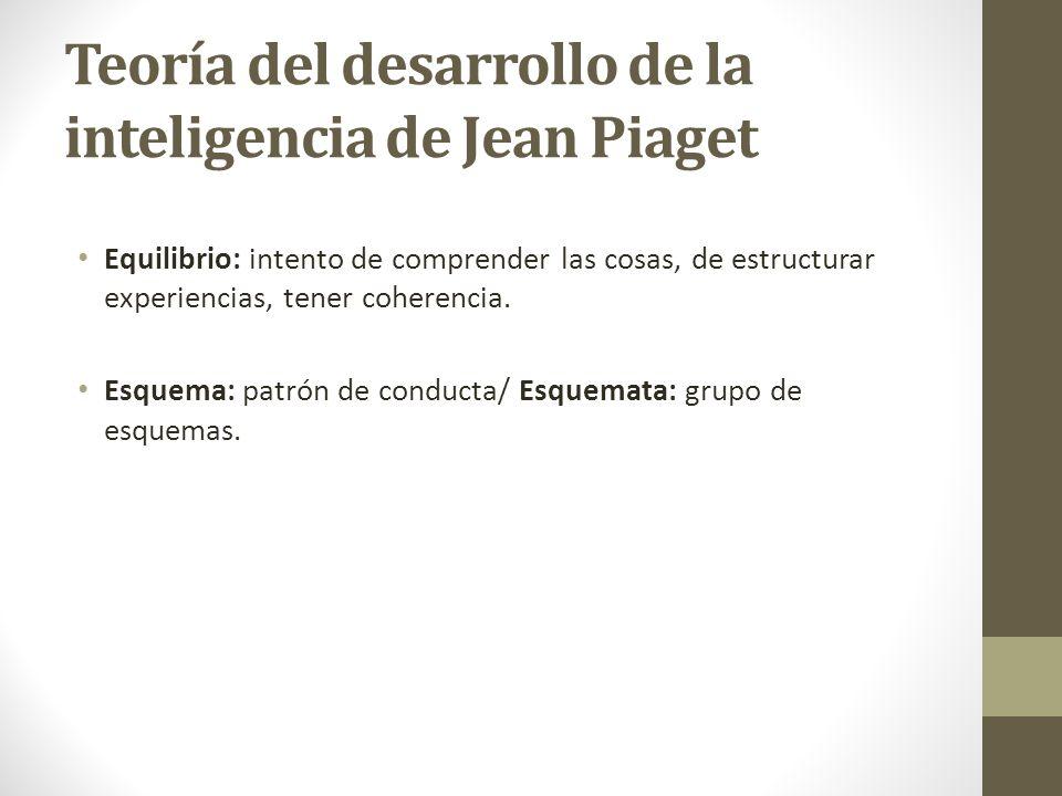 Teoría del desarrollo de la inteligencia de Jean Piaget Equilibrio: intento de comprender las cosas, de estructurar experiencias, tener coherencia. Es