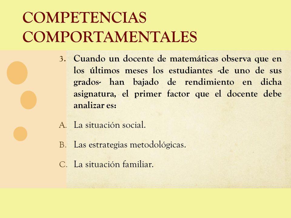 COMPETENCIAS COMPORTAMENTALES 3. Cuando un docente de matemáticas observa que en los últimos meses los estudiantes -de uno de sus grados- han bajado d