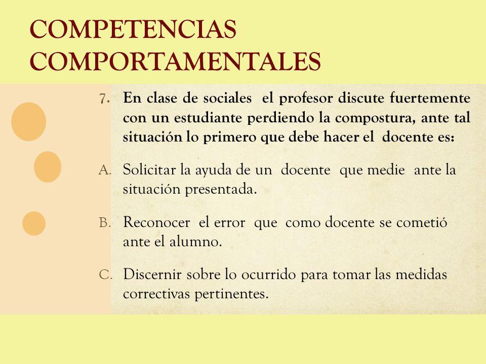 COMPETENCIAS COMPORTAMENTALES 7. En clase de sociales el profesor discute fuertemente con un estudiante perdiendo la compostura, ante tal situación lo