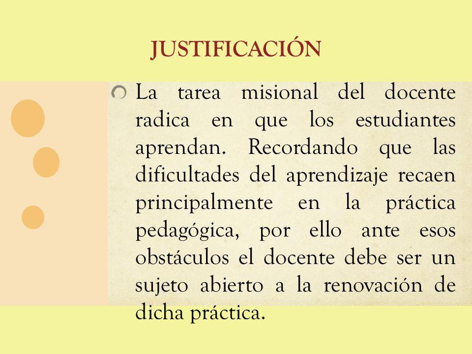 JUSTIFICACIÓN La tarea misional del docente radica en que los estudiantes aprendan. Recordando que las dificultades del aprendizaje recaen principalme