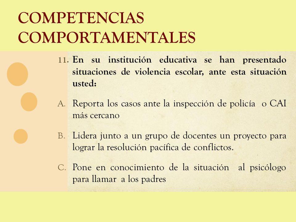 COMPETENCIAS COMPORTAMENTALES 11. En su institución educativa se han presentado situaciones de violencia escolar, ante esta situación usted: A. Report