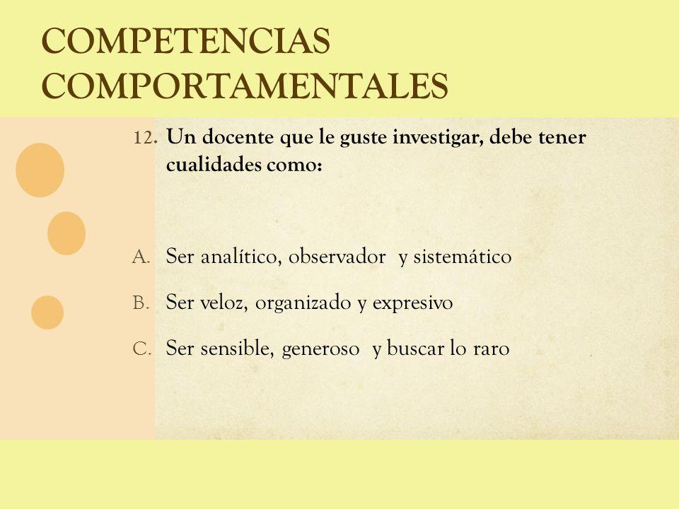 COMPETENCIAS COMPORTAMENTALES 12. Un docente que le guste investigar, debe tener cualidades como: A. Ser analítico, observador y sistemático B. Ser ve