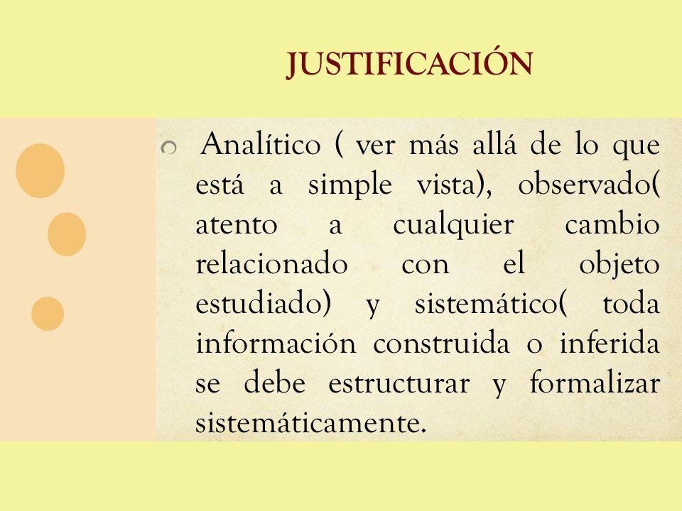 JUSTIFICACIÓN Analítico ( ver más allá de lo que está a simple vista), observado( atento a cualquier cambio relacionado con el objeto estudiado) y sis