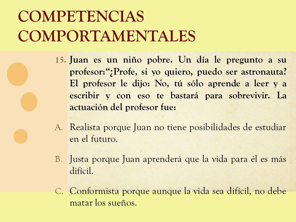 COMPETENCIAS COMPORTAMENTALES 15. Juan es un niño pobre. Un día le pregunto a su profesor:¿Profe, si yo quiero, puedo ser astronauta? El profesor le d