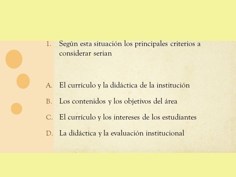 1. Según esta situación los principales criterios a considerar serian A. El currículo y la didáctica de la institución B. Los contenidos y los objetiv