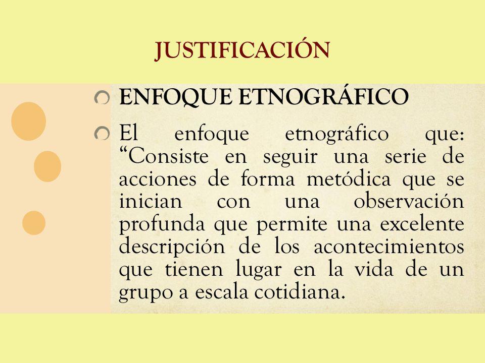 JUSTIFICACIÓN ENFOQUE ETNOGRÁFICO El enfoque etnográfico que: Consiste en seguir una serie de acciones de forma metódica que se inician con una observ