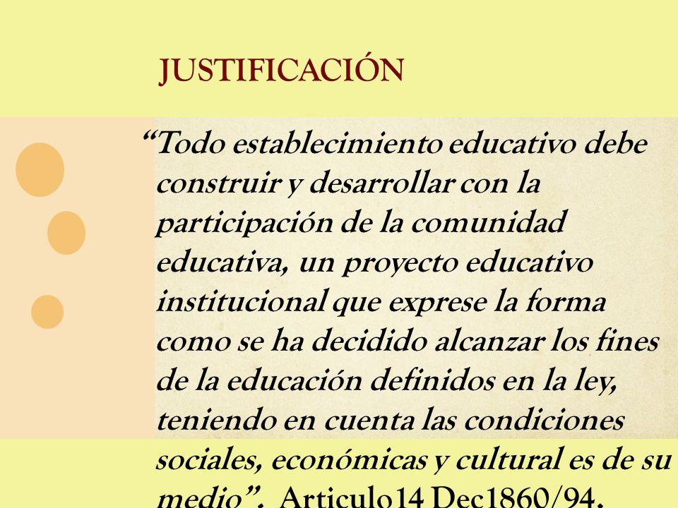 JUSTIFICACIÓN Todo establecimiento educativo debe construir y desarrollar con la participación de la comunidad educativa, un proyecto educativo instit