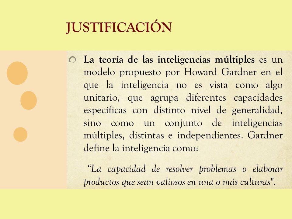 JUSTIFICACIÓN La teoría de las inteligencias múltiples es un modelo propuesto por Howard Gardner en el que la inteligencia no es vista como algo unita