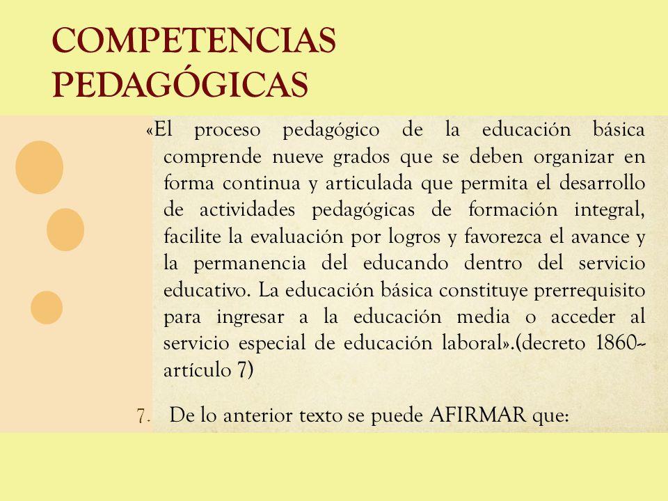 COMPETENCIAS PEDAGÓGICAS «El proceso pedagógico de la educación básica comprende nueve grados que se deben organizar en forma continua y articulada qu