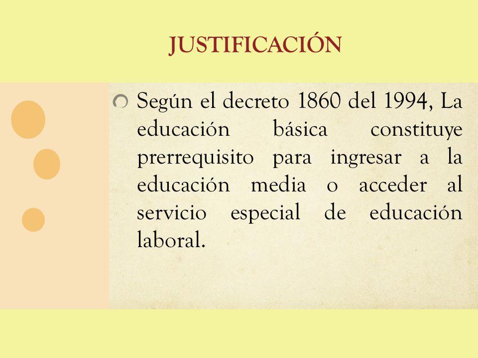 JUSTIFICACIÓN Según el decreto 1860 del 1994, La educación básica constituye prerrequisito para ingresar a la educación media o acceder al servicio es