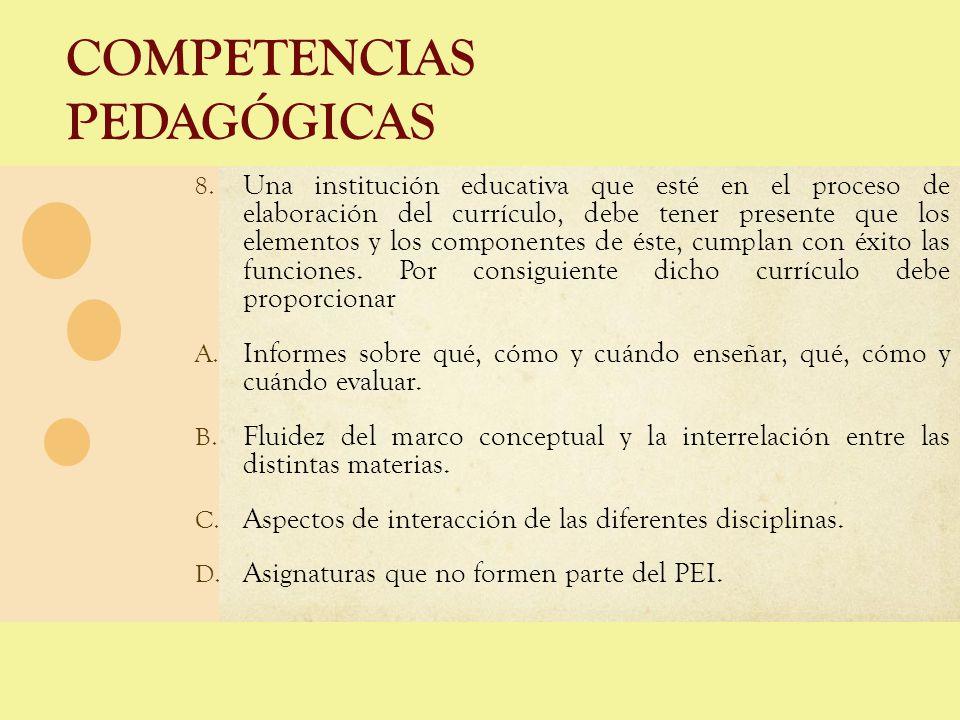 COMPETENCIAS PEDAGÓGICAS 8. Una institución educativa que esté en el proceso de elaboración del currículo, debe tener presente que los elementos y los