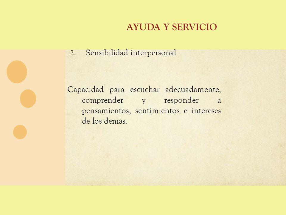 AYUDA Y SERVICIO 2. Sensibilidad interpersonal Capacidad para escuchar adecuadamente, comprender y responder a pensamientos, sentimientos e intereses