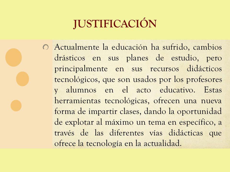 JUSTIFICACIÓN Actualmente la educación ha sufrido, cambios drásticos en sus planes de estudio, pero principalmente en sus recursos didácticos tecnológ